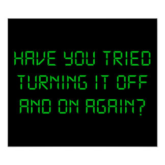 Have You Tried Turning It Off And On Again Posters