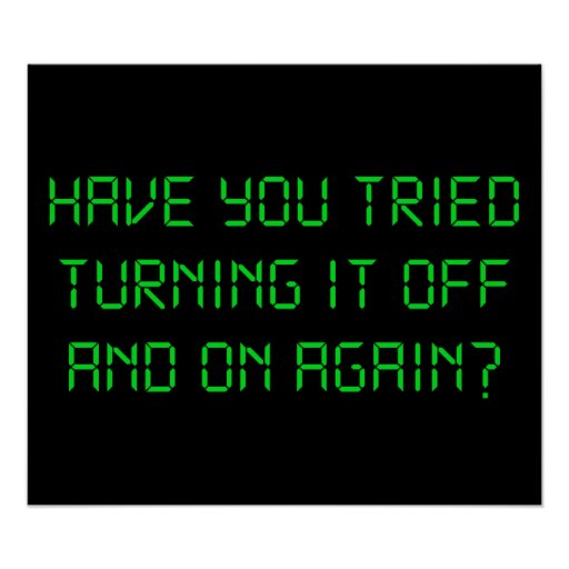 Have You Tried Turning It Off And On Again? Posters