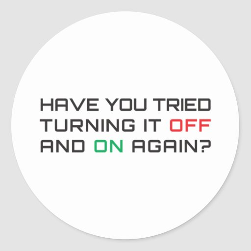 Have you tried turning it off and on again? stickers