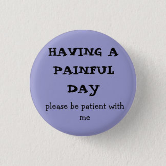 HAVING A  PAINFUL DAY, please be patient with me 3 Cm Round Badge
