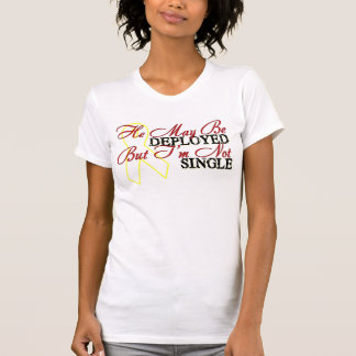He May Be Deployed But I'm Not Single Tshirts