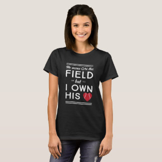 He Owns On the Field, But I Own His Heart T-Shirt