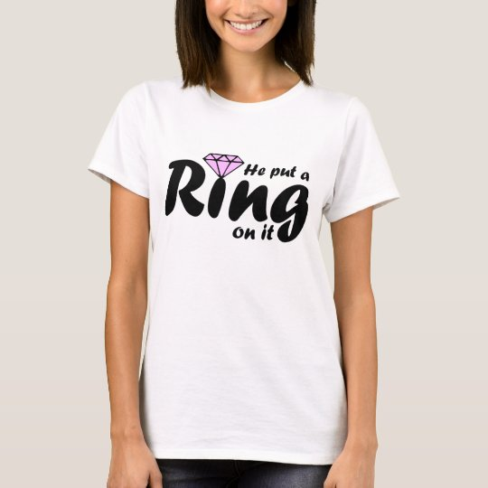 He Put a Ring on it - for the Bride to be T-Shirt