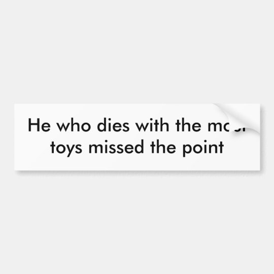 He who dies with the most toys missed the point bumper sticker