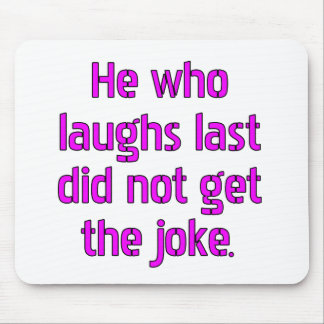 He who laughs last did not get the joke mouse pads
