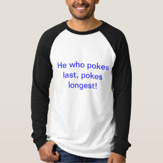 He who pokes last, pokes longest! t shirt