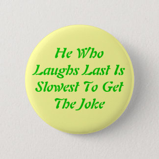 He WhoLaughs Last IsSlowest To GetThe Joke 6 Cm Round Badge