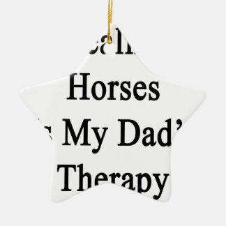Healing Horses Is My Dad's Therapy Ceramic Star Decoration