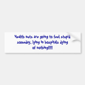 Health nuts are going to feel stupidsomeday, ly... bumper sticker