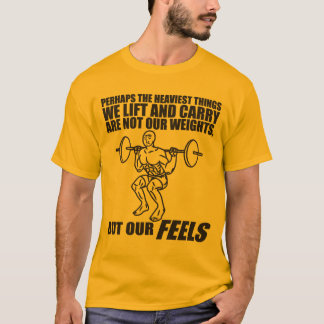 Heaviest Things We Lift and Carry Are Our Feels T T-Shirt