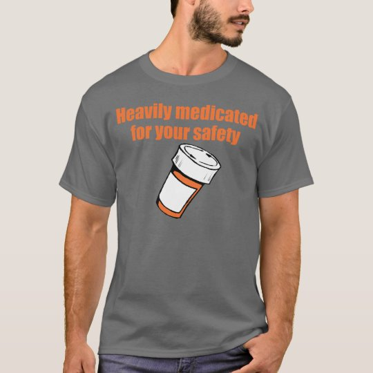 Heavily medicated for your safety T-Shirt