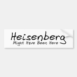 Heisenberg Might Have Been Here Bumpersticker Bumper Sticker