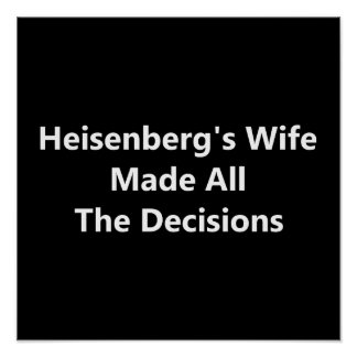 Heisenberg s Wife Made All The Decisions Poster