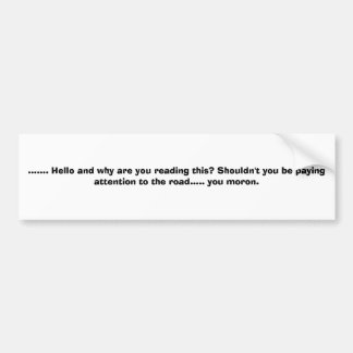 ....... Hello and why are you reading this? Sho... Bumper Sticker