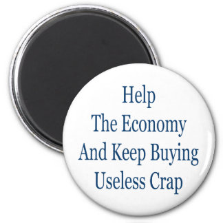 help the economy and keep buying useless crap 6 cm round magnet