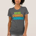 Here Comes Trouble! Funny T-shirt