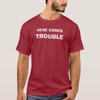 HERE COMES, TROUBLE T-Shirt