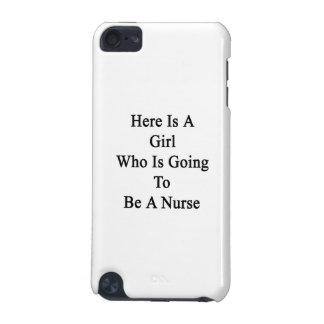 Here Is A Girl Who Is Going To Be A Nurse iPod Touch (5th Generation) Cover
