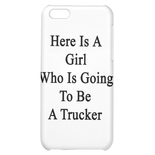 Here Is A Girl Who Is Going To Be A Trucker iPhone 5C Covers