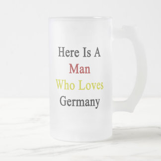 Here Is A Man Who Loves Germany Frosted Glass Mug
