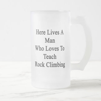 Here Lives A Man Who Loves To Teach Rock Climbing. Frosted Glass Mug