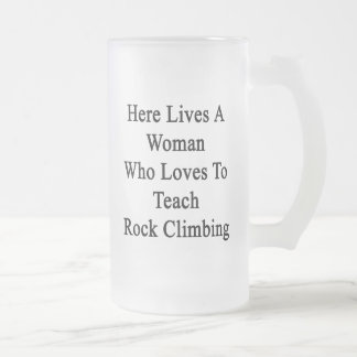 Here Lives A Woman Who Loves To Teach Rock Climbin Beer Mugs