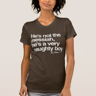 Hes not the messiah he s a very naughty boy tshirts