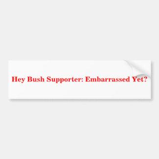 Hey Bush Supporter: Embarrassed Yet? Sticker