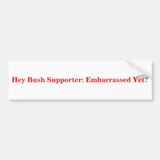 Hey Bush Supporter: Embarrassed Yet? Sticker Bumper Sticker