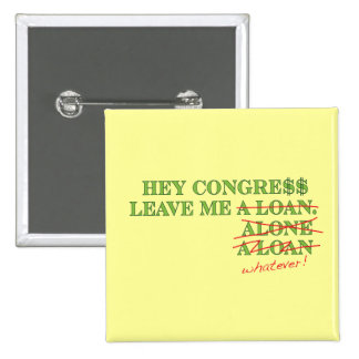 Hey Congress Leave Me A Loan, Alone...Whatever Pinback Buttons