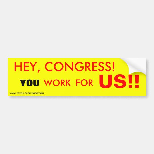 HEY, CONGRESS!, YOU, WORK, FOR, US!!, www.zazzl... Bumper Sticker