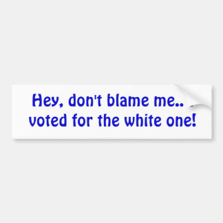 Hey, don't blame me.. I voted for the white one! Bumper Sticker