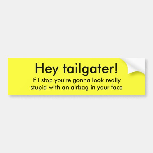 Hey tailgater!, If I stop you're gonna look