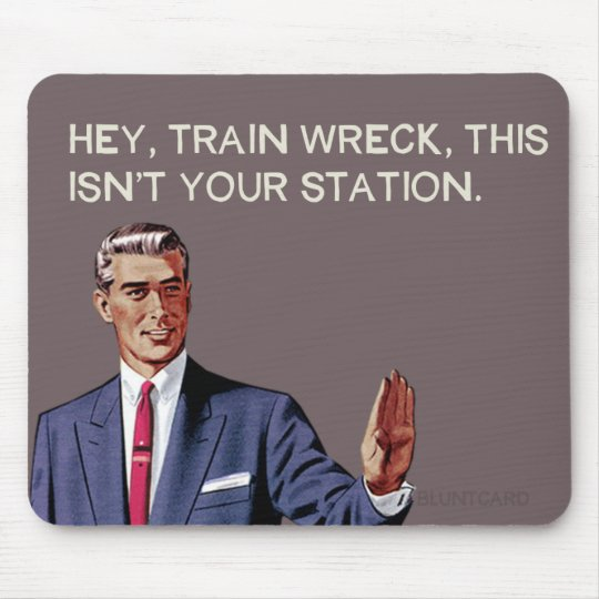 Hey, train wreck, this isn't your station. mouse pad
