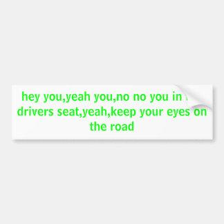 hey you,yeah you,no no you in the drivers seat,... bumper sticker