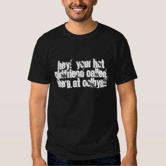 HEY!  YOUR HOT GIRLFRIEND CALLED, SHE'S AT COLB... SHIRTS