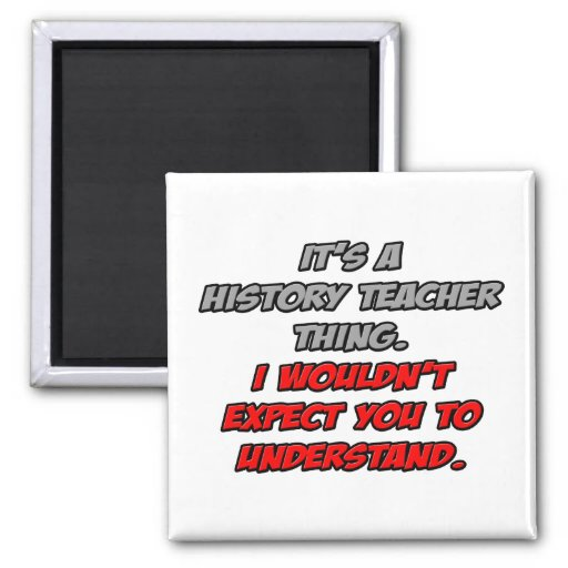 History Teacher .. You Wouldn't Understand Magnets