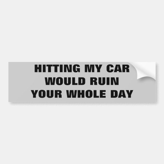 Hitting My Car Would Ruin Your Day Bumper
