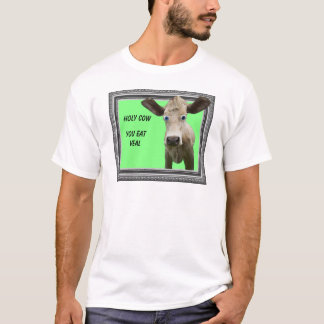 HOLY COW YOU EAT VEAL. - T-SHIRT