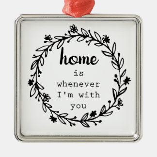Home is whenever I'm with you Christmas Ornament