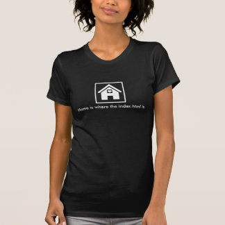 Home is where the index.html is. T-Shirt
