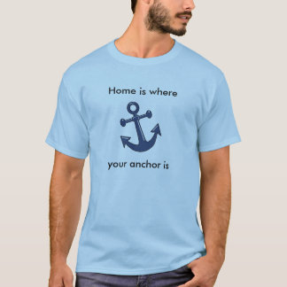Home is where your anchor is T-Shirt