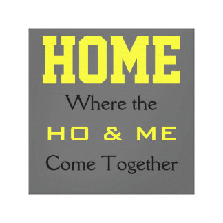 HOME: Where the HO & ME come together Canvas Stretched Canvas Print