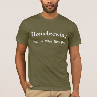 Homebrewing Good for What Ales You Shirt
