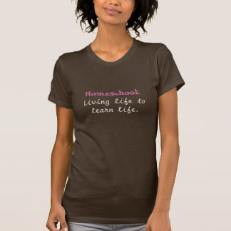 Homeschool:, Living life to learn life. T-Shirt
