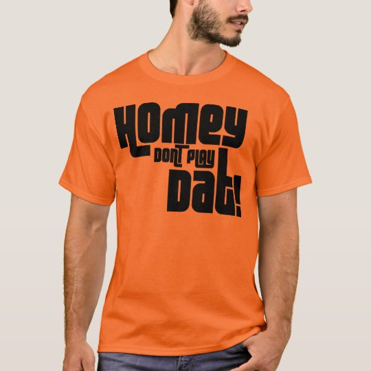 HOMEY DON'T PLAY DAT! T-Shirt