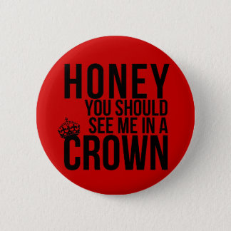 Honey, you should see me in a crown. 6 cm round badge