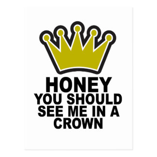 HONEY YOU SHOULD SEE ME IN A CROWN.png Postcard
