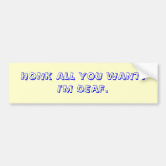 HONK ALL YOU WANT I M DEAF BUMPER STICKERS