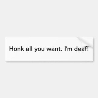Honk all you want. I'm deaf - bumper sticker